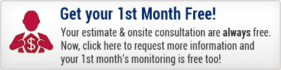 Your estimate and onsite consultations are always free. But now, when you complete this contact form your 1st month's monitoring is free too!