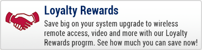 Loyalty Rewards - Save big on your system upgrade to wireless remote access, video, and more with our Loyalty Promotion