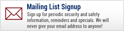 Mailing List Signup - Sign up for periodic security and safety information, reminders and specials. We will never give your email address to anyone!